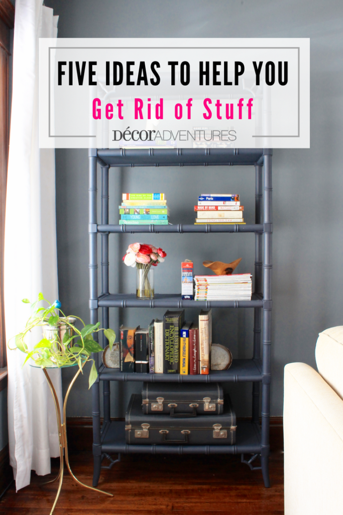 Five Ideas to Help You Get Rid of Stuff